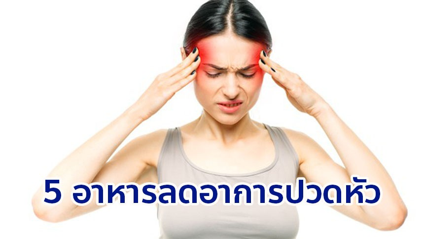 ใครไม่ชอบทานยามาทางนี้ เผย 5 อาหารช่วยลดอาการปวดหัว โดยไม่ต้องง้อยา