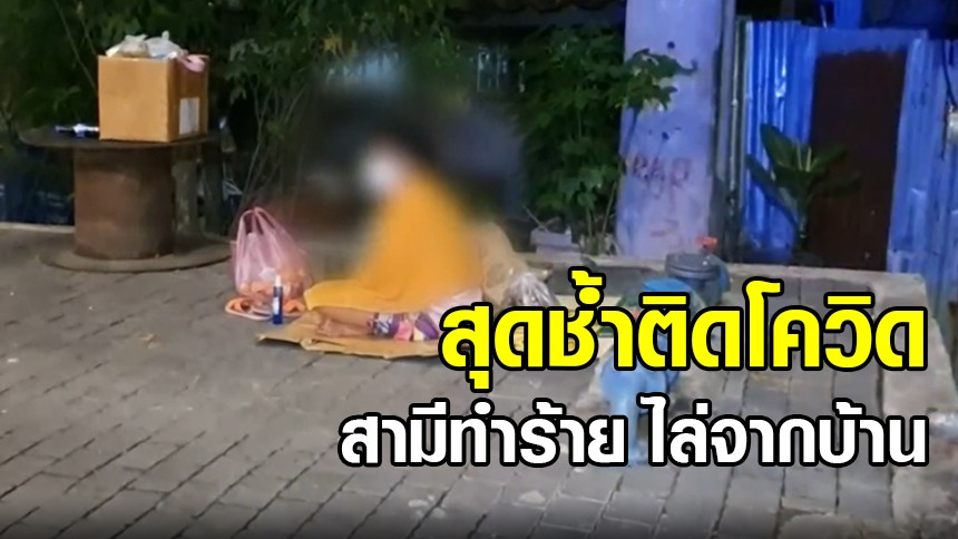 สาววัย 24 สุดช้ำ ติดเชื้อโควิด ถูกสามีทำร้ายแถมไล่ออกจากบ้าน ต้องมานั่งร้องไห้ริมถนน