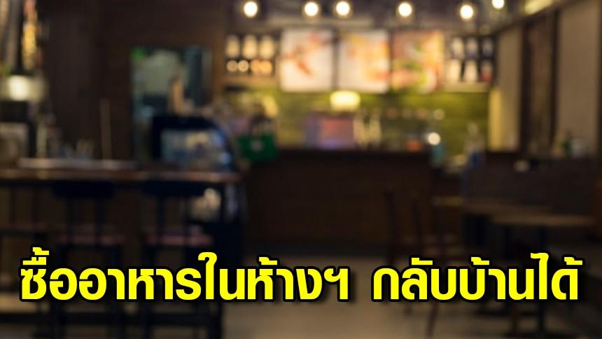 รองโฆษกรัฐบาลแจง สามารถซื้ออาหารในห้างฯ กลับบ้านได้ แต่ต้องโทรสั่งและร้านต้องเอามาวางตามจุดที่กำหนด