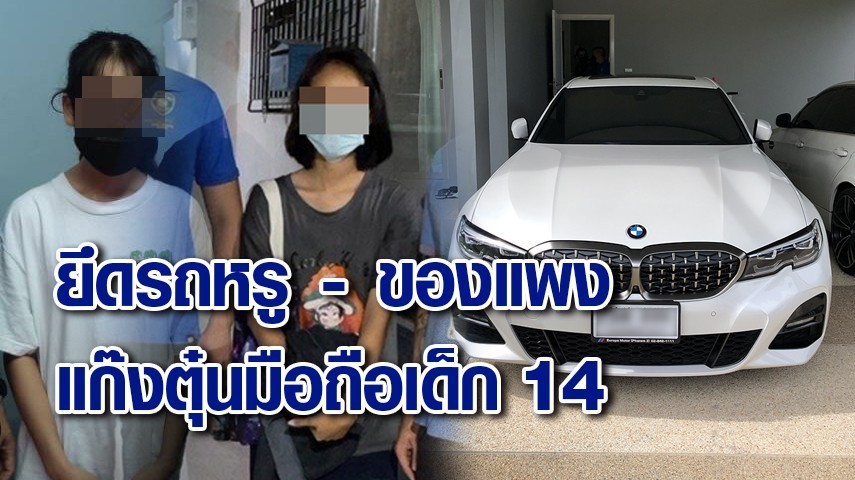 จับ 2 สาว แก๊งตุ๋นมือถือเด็ก 14 จนเครียดตาย ยึดรถหรู-ของแบรนด์เนม ส่วนตัวการยังล่องหน