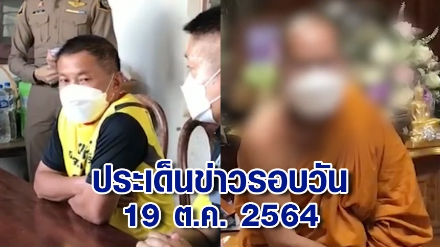 ประเด็นข่าวรอบวัน 19 ต.ค.2564 - บุกจับนายก อบจ.จันทบุรี - พระครูปลัดฯ ทุจริตเงินสนับสนุนพุทธมณฑล